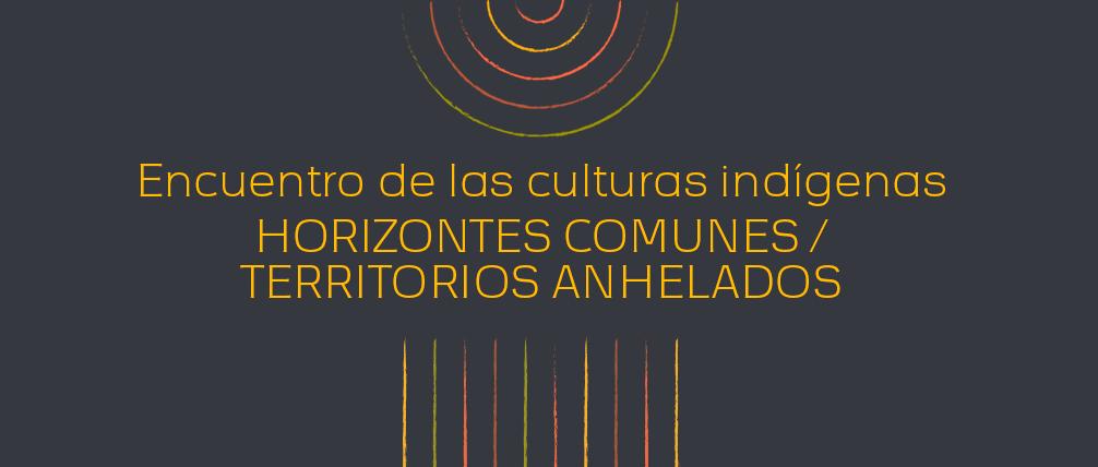 Encuentro de las culturas indígenas – Horizontes comunes / territorios anhelados